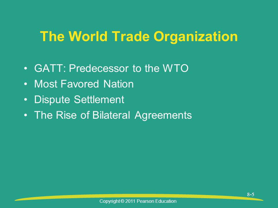 Copyright © 2011 Pearson Education 8-5 The World Trade Organization GATT: Predecessor to the WTO Most Favored Nation Dispute Settlement The Rise of Bilateral Agreements