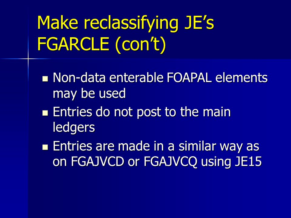 Make reclassifying JE's FGARCLE (con't) Non-data enterable FOAPAL elements may be used Non-data enterable FOAPAL elements may be used Entries do not post to the main ledgers Entries do not post to the main ledgers Entries are made in a similar way as on FGAJVCD or FGAJVCQ using JE15 Entries are made in a similar way as on FGAJVCD or FGAJVCQ using JE15
