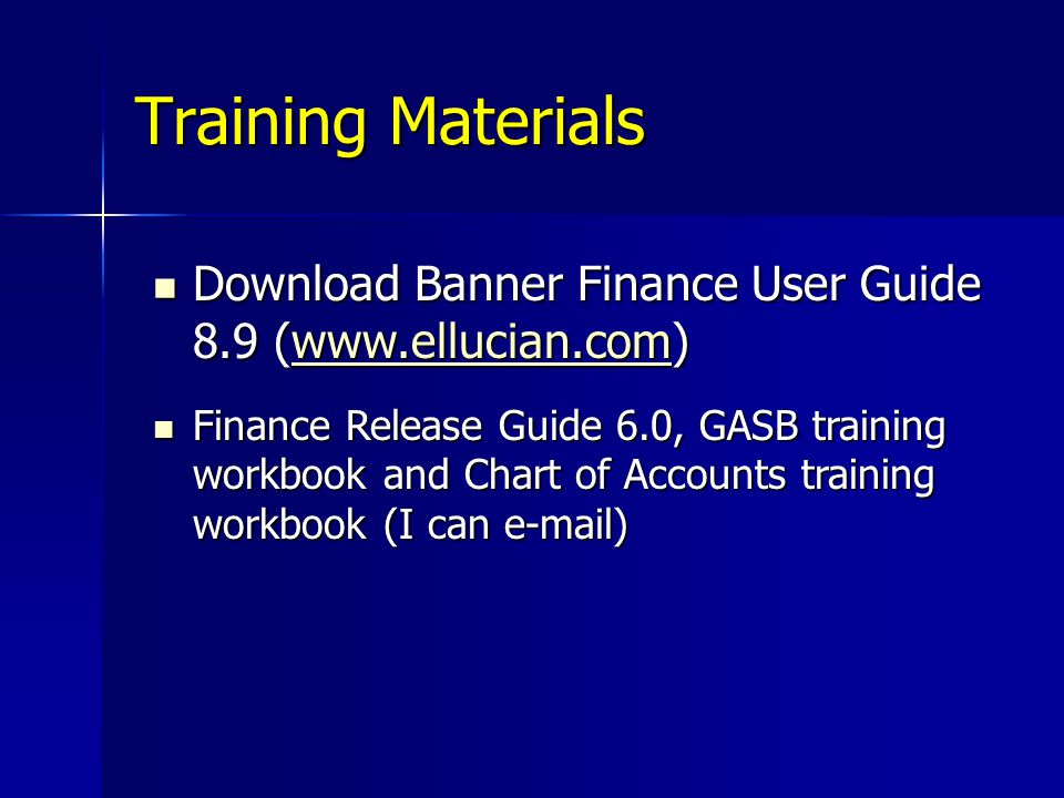 Training Materials Download Banner Finance User Guide 8.9 (www.ellucian.com) Download Banner Finance User Guide 8.9 (www.ellucian.com)www.ellucian.com Finance Release Guide 6.0, GASB training workbook and Chart of Accounts training workbook (I can e-mail) Finance Release Guide 6.0, GASB training workbook and Chart of Accounts training workbook (I can e-mail)