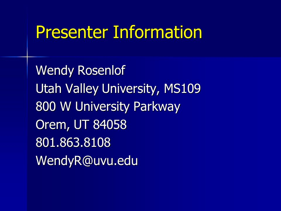 Presenter Information Wendy Rosenlof Utah Valley University, MS109 800 W University Parkway Orem, UT 84058 801.863.8108WendyR@uvu.edu