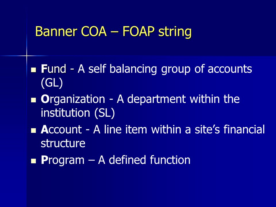 Banner COA – FOAP string Fund - Fund - A self balancing group of accounts (GL) Organization - A department within the institution (SL) Account - A line item within a site's financial structure Program – A defined function