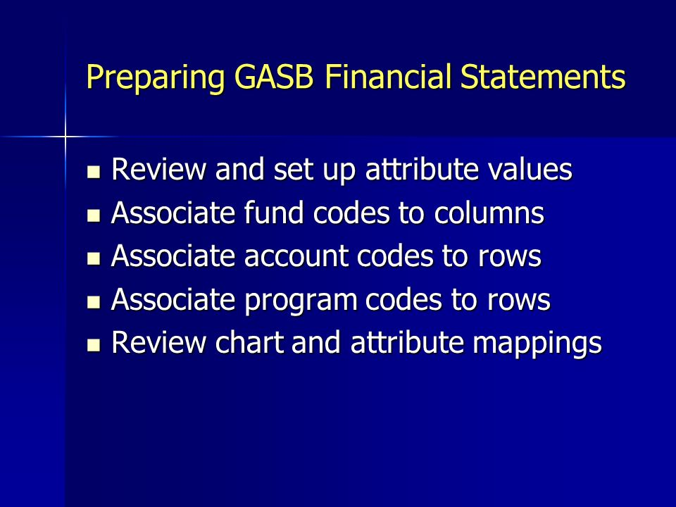 Preparing GASB Financial Statements Review and set up attribute values Review and set up attribute values Associate fund codes to columns Associate fund codes to columns Associate account codes to rows Associate account codes to rows Associate program codes to rows Associate program codes to rows Review chart and attribute mappings Review chart and attribute mappings