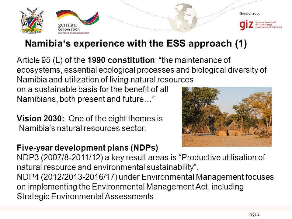 Page 2 Supported by Namibia's experience with the ESS approach (1) Article 95 (L) of the 1990 constitution: the maintenance of ecosystems, essential ecological processes and biological diversity of Namibia and utilization of living natural resources on a sustainable basis for the benefit of all Namibians, both present and future… Vision 2030: One of the eight themes is Namibia's natural resources sector.