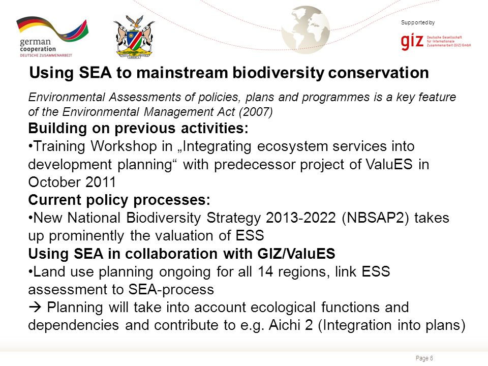"Page 6 Supported by Environmental Assessments of policies, plans and programmes is a key feature of the Environmental Management Act (2007) Building on previous activities: Training Workshop in ""Integrating ecosystem services into development planning with predecessor project of ValuES in October 2011 Current policy processes: New National Biodiversity Strategy 2013-2022 (NBSAP2) takes up prominently the valuation of ESS Using SEA in collaboration with GIZ/ValuES Land use planning ongoing for all 14 regions, link ESS assessment to SEA-process  Planning will take into account ecological functions and dependencies and contribute to e.g."
