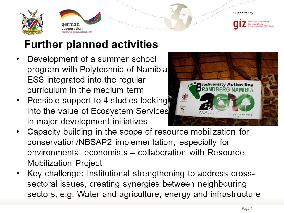 Page 8 Supported by Development of a summer school program with Polytechnic of Namibia ESS integrated into the regular curriculum in the medium-term Possible support to 4 studies looking into the value of Ecosystem Services in major development initiatives Capacity building in the scope of resource mobilization for conservation/NBSAP2 implementation, especially for environmental economists – collaboration with Resource Mobilization Project Key challenge: Institutional strengthening to address cross- sectoral issues, creating synergies between neighbouring sectors, e.g.