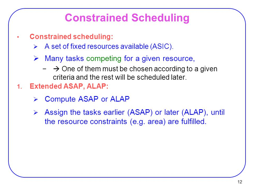 12 Constrained scheduling:  A set of fixed resources available (ASIC).