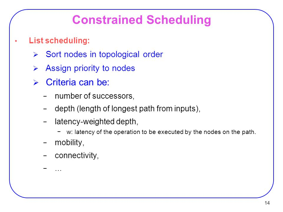 14 List scheduling:  Sort nodes in topological order  Assign priority to nodes  Criteria can be: − number of successors, − depth (length of longest path from inputs), − latency-weighted depth, −w: latency of the operation to be executed by the nodes on the path.