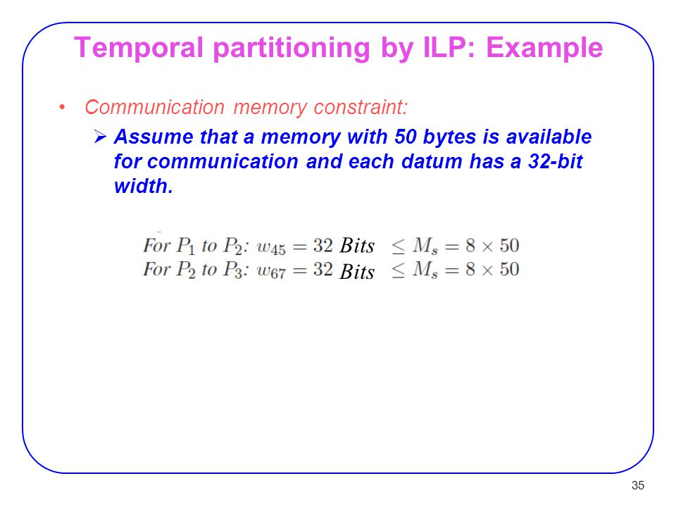 35 Temporal partitioning by ILP: Example Communication memory constraint:  Assume that a memory with 50 bytes is available for communication and each datum has a 32-bit width.