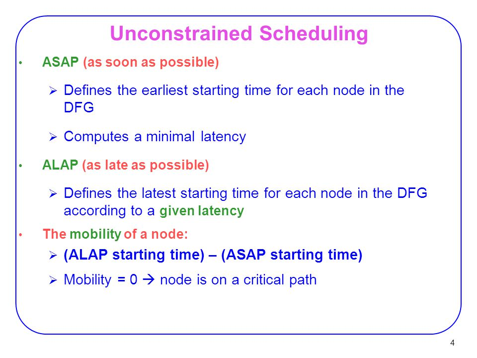 4 ASAP (as soon as possible)  Defines the earliest starting time for each node in the DFG  Computes a minimal latency ALAP (as late as possible)  Defines the latest starting time for each node in the DFG according to a given latency The mobility of a node:  (ALAP starting time) – (ASAP starting time)  Mobility = 0  node is on a critical path Unconstrained Scheduling