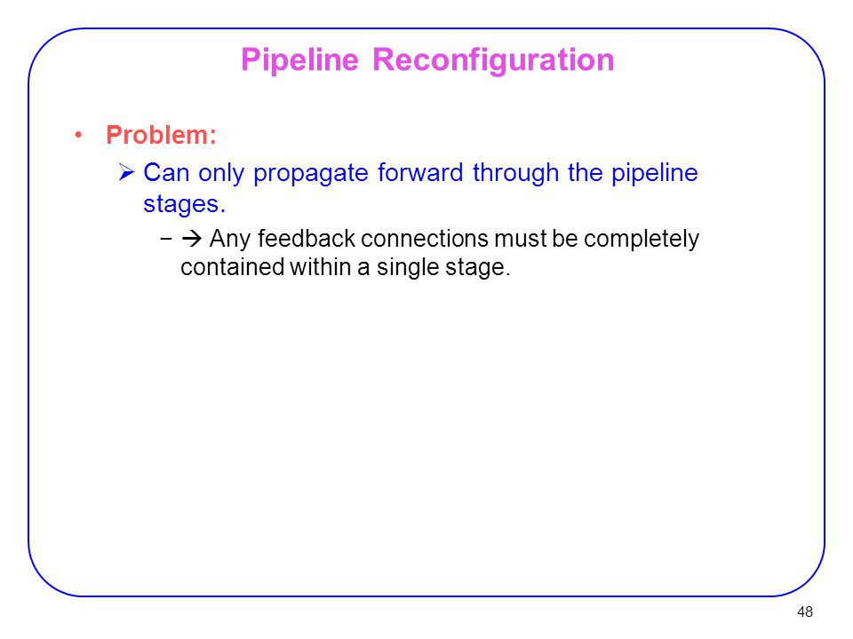 48 Pipeline Reconfiguration Problem:  Can only propagate forward through the pipeline stages.