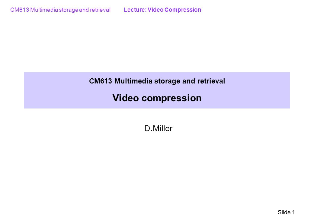 CM613 Multimedia storage and retrieval Lecture: Video Compression Slide 1 CM613 Multimedia storage and retrieval Video compression D.Miller