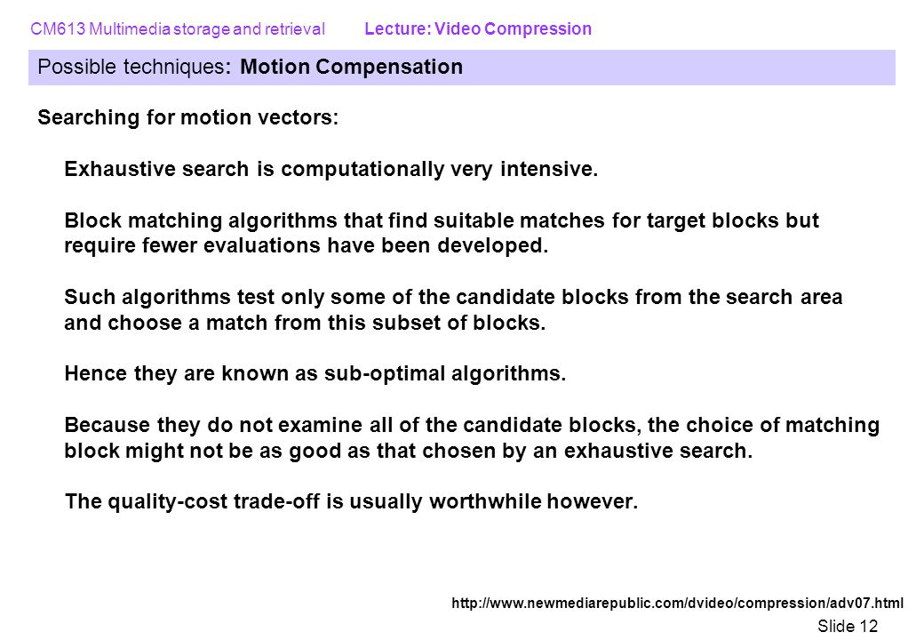 CM613 Multimedia storage and retrieval Lecture: Video Compression Slide 12 Possible techniques: Motion Compensation Searching for motion vectors: Exhaustive search is computationally very intensive.