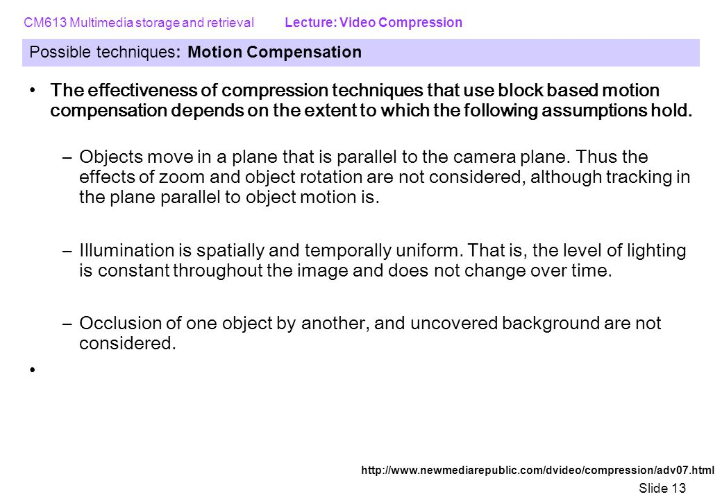 CM613 Multimedia storage and retrieval Lecture: Video Compression Slide 13 Possible techniques: Motion Compensation The effectiveness of compression techniques that use block based motion compensation depends on the extent to which the following assumptions hold.