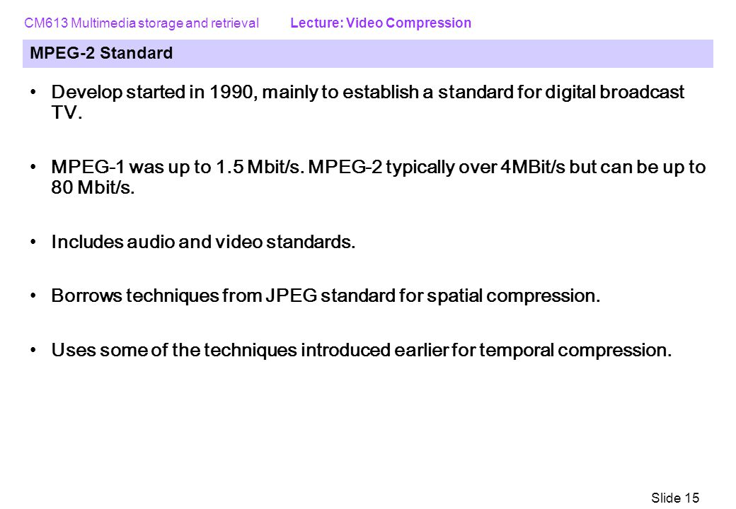 CM613 Multimedia storage and retrieval Lecture: Video Compression Slide 15 MPEG-2 Standard Develop started in 1990, mainly to establish a standard for digital broadcast TV.