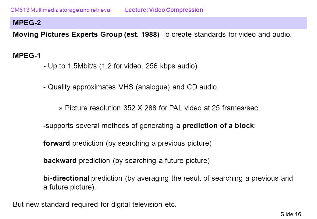 CM613 Multimedia storage and retrieval Lecture: Video Compression Slide 16 MPEG-2 Moving Pictures Experts Group (est.
