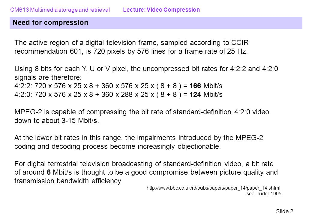 CM613 Multimedia storage and retrieval Lecture: Video Compression Slide 2 Need for compression The active region of a digital television frame, sampled according to CCIR recommendation 601, is 720 pixels by 576 lines for a frame rate of 25 Hz.