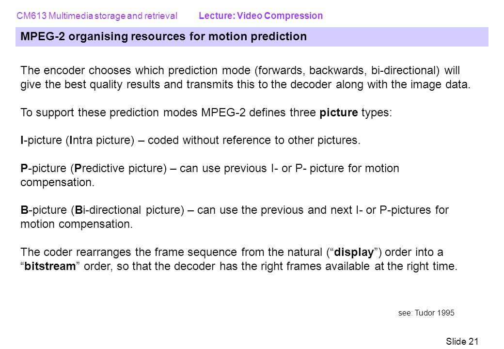 CM613 Multimedia storage and retrieval Lecture: Video Compression Slide 21 MPEG-2 organising resources for motion prediction The encoder chooses which prediction mode (forwards, backwards, bi-directional) will give the best quality results and transmits this to the decoder along with the image data.