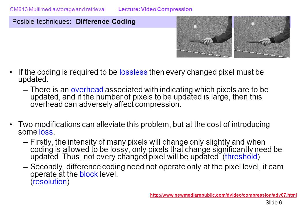 CM613 Multimedia storage and retrieval Lecture: Video Compression Slide 6 Posible techniques: Difference Coding If the coding is required to be lossless then every changed pixel must be updated.