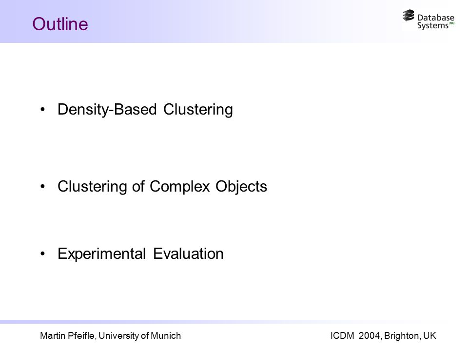 Martin Pfeifle, University of MunichICDM 2004, Brighton, UK Outline Density-Based Clustering Clustering of Complex Objects Experimental Evaluation