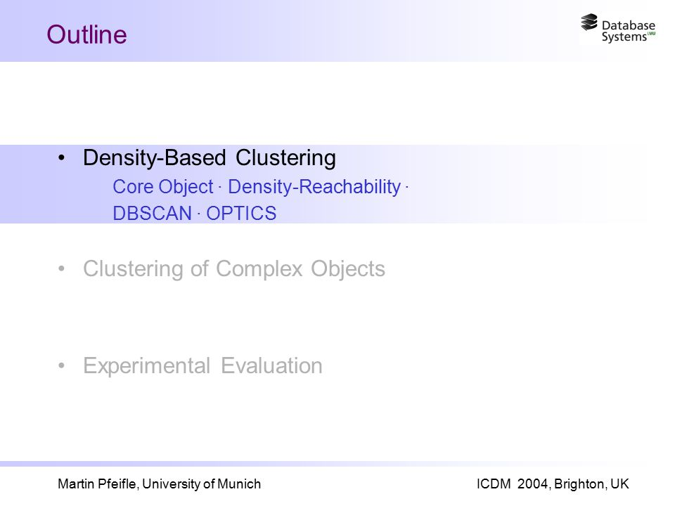 Martin Pfeifle, University of MunichICDM 2004, Brighton, UK Outline Density-Based Clustering Core Object · Density-Reachability · DBSCAN · OPTICS Clustering of Complex Objects Experimental Evaluation