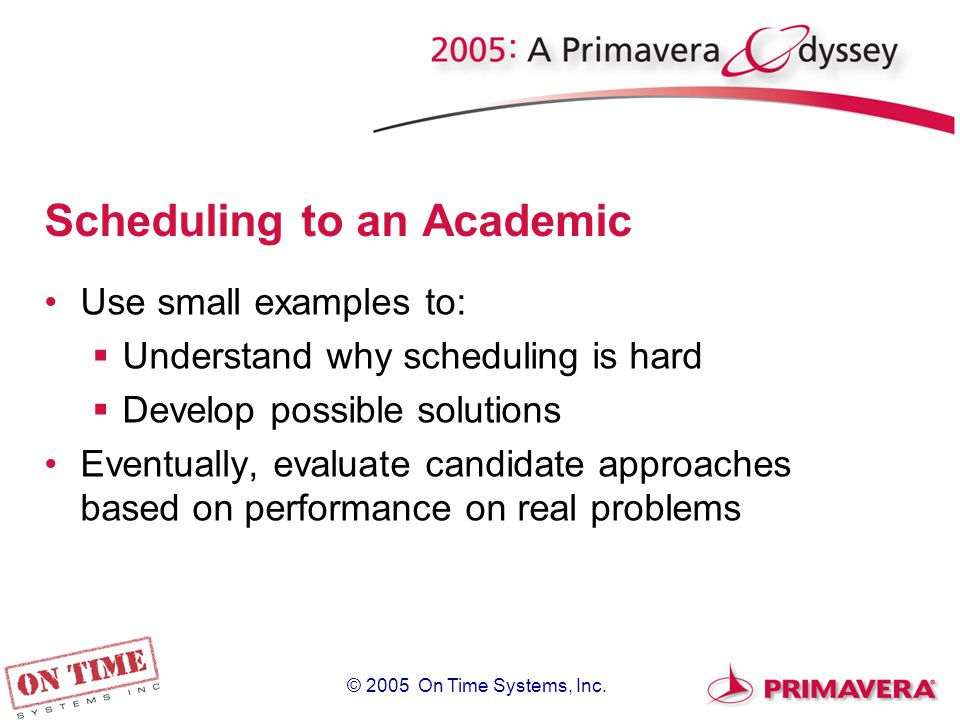 Scheduling to an Academic Use small examples to:  Understand why scheduling is hard  Develop possible solutions Eventually, evaluate candidate approaches based on performance on real problems
