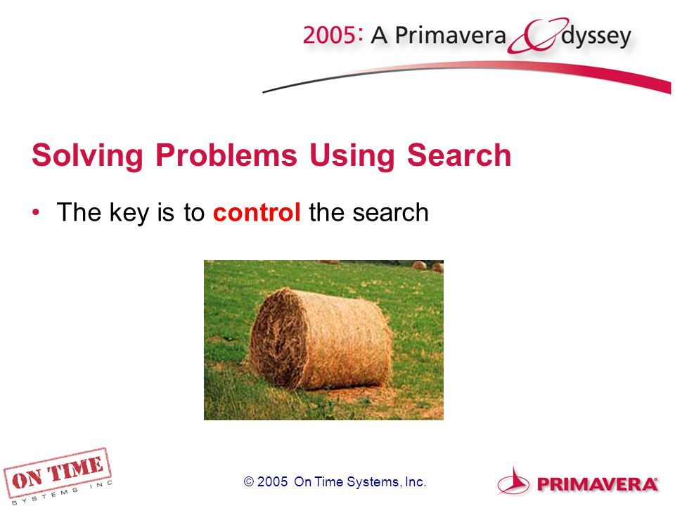 © 2005 On Time Systems, Inc. Solving Problems Using Search The key is to control the search