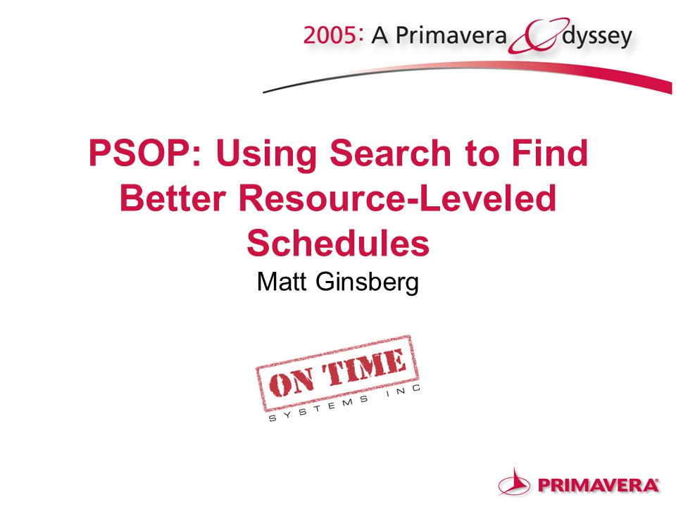 PSOP: Using Search to Find Better Resource-Leveled Schedules Matt Ginsberg