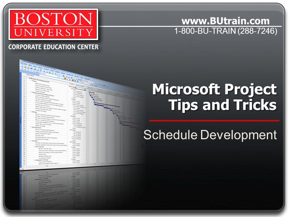 www.BUtrain.com 1-800-BU-TRAIN (288-7246) Microsoft Project Tips and Tricks Schedule Development