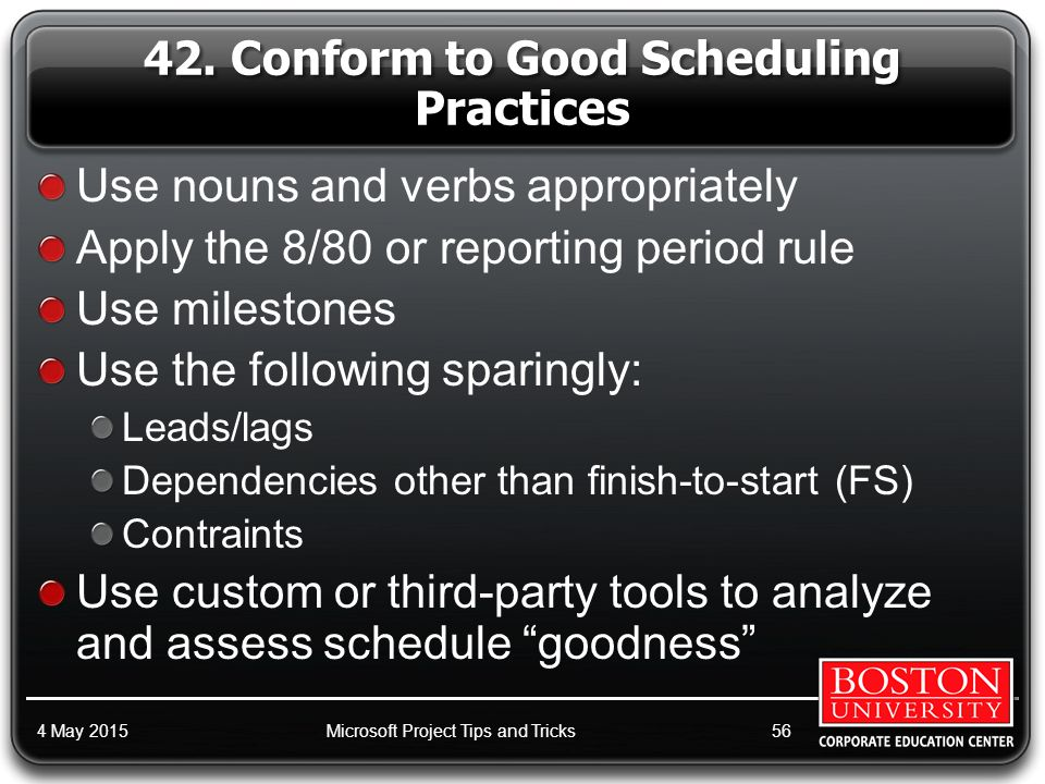 Use nouns and verbs appropriately Apply the 8/80 or reporting period rule Use milestones Use the following sparingly: Leads/lags Dependencies other than finish-to-start (FS) Contraints Use custom or third-party tools to analyze and assess schedule goodness 4 May 2015Microsoft Project Tips and Tricks56 42.