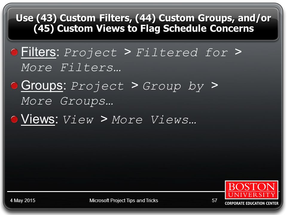 Filters: Project > Filtered for > More Filters… Groups: Project > Group by > More Groups… Views: View > More Views… 4 May 2015Microsoft Project Tips and Tricks57 Use (43) Custom Filters, (44) Custom Groups, and/or (45) Custom Views to Flag Schedule Concerns
