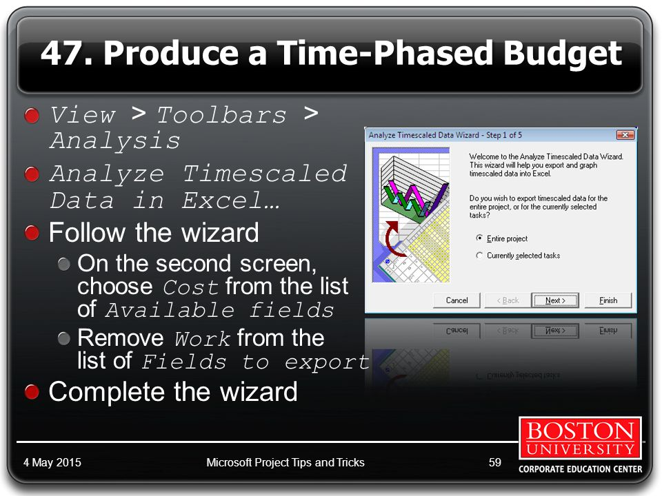 View > Toolbars > Analysis Analyze Timescaled Data in Excel… Follow the wizard On the second screen, choose Cost from the list of Available fields Remove Work from the list of Fields to export Complete the wizard 4 May 2015Microsoft Project Tips and Tricks59 47.