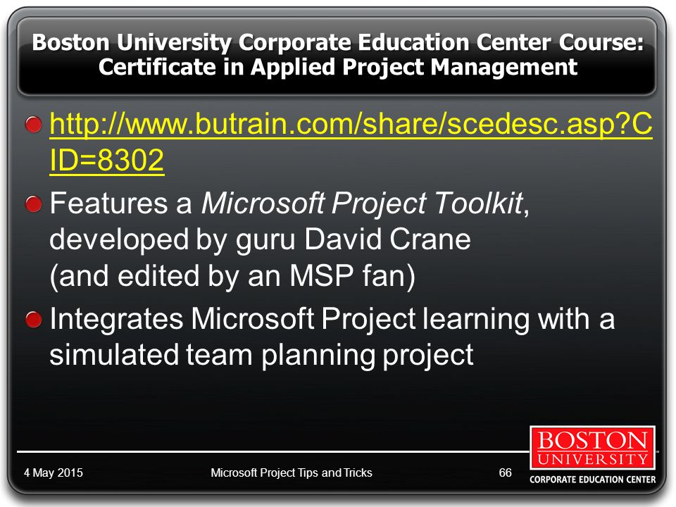 http://www.butrain.com/share/scedesc.asp C ID=8302 Features a Microsoft Project Toolkit, developed by guru David Crane (and edited by an MSP fan) Integrates Microsoft Project learning with a simulated team planning project 4 May 2015Microsoft Project Tips and Tricks66 Boston University Corporate Education Center Course: Certificate in Applied Project Management