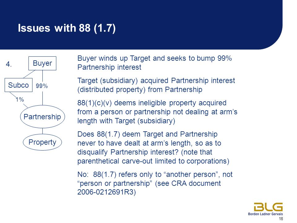 18 Buyer winds up Target and seeks to bump 99% Partnership interest Target (subsidiary) acquired Partnership interest (distributed property) from Partnership 88(1)(c)(v) deems ineligible property acquired from a person or partnership not dealing at arm's length with Target (subsidiary) Does 88(1.7) deem Target and Partnership never to have dealt at arm's length, so as to disqualify Partnership interest.