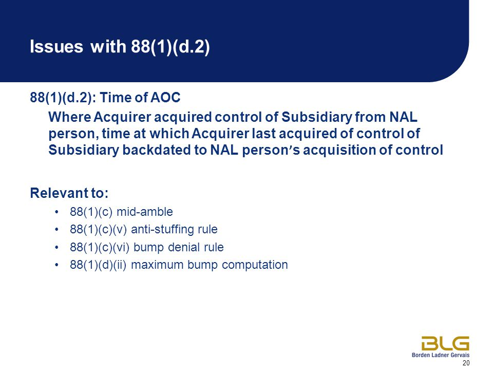 20 Issues with 88(1)(d.2) 88(1)(d.2): Time of AOC Where Acquirer acquired control of Subsidiary from NAL person, time at which Acquirer last acquired of control of Subsidiary backdated to NAL person ' s acquisition of control Relevant to: 88(1)(c) mid-amble 88(1)(c)(v) anti-stuffing rule 88(1)(c)(vi) bump denial rule 88(1)(d)(ii) maximum bump computation
