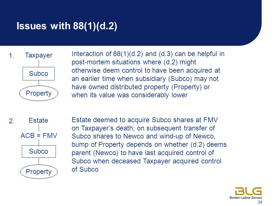 24 Taxpayer Property Interaction of 88(1)(d.2) and (d.3) can be helpful in post-mortem situations where (d.2) might otherwise deem control to have been acquired at an earlier time when subsidiary (Subco) may not have owned distributed property (Property) or when its value was considerably lower Estate deemed to acquire Subco shares at FMV on Taxpayer's death; on subsequent transfer of Subco shares to Newco and wind-up of Newco, bump of Property depends on whether (d.2) deems parent (Newco) to have last acquired control of Subco when deceased Taxpayer acquired control of Subco Estate Subco Property 1.