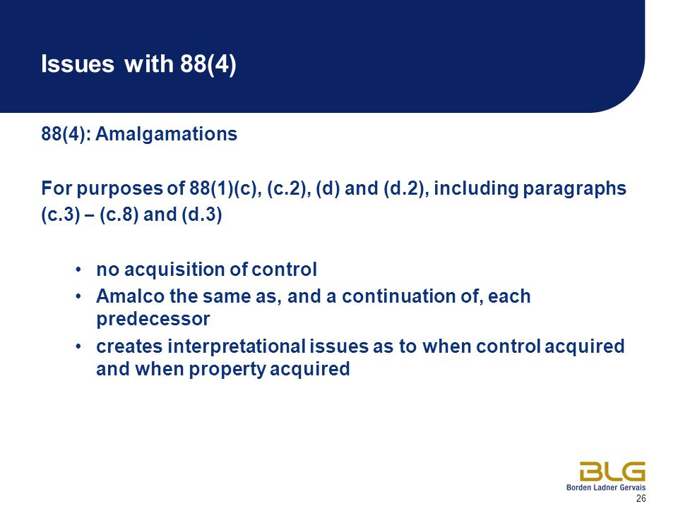 26 Issues with 88(4) 88(4): Amalgamations For purposes of 88(1)(c), (c.2), (d) and (d.2), including paragraphs (c.3) – (c.8) and (d.3) no acquisition of control Amalco the same as, and a continuation of, each predecessor creates interpretational issues as to when control acquired and when property acquired