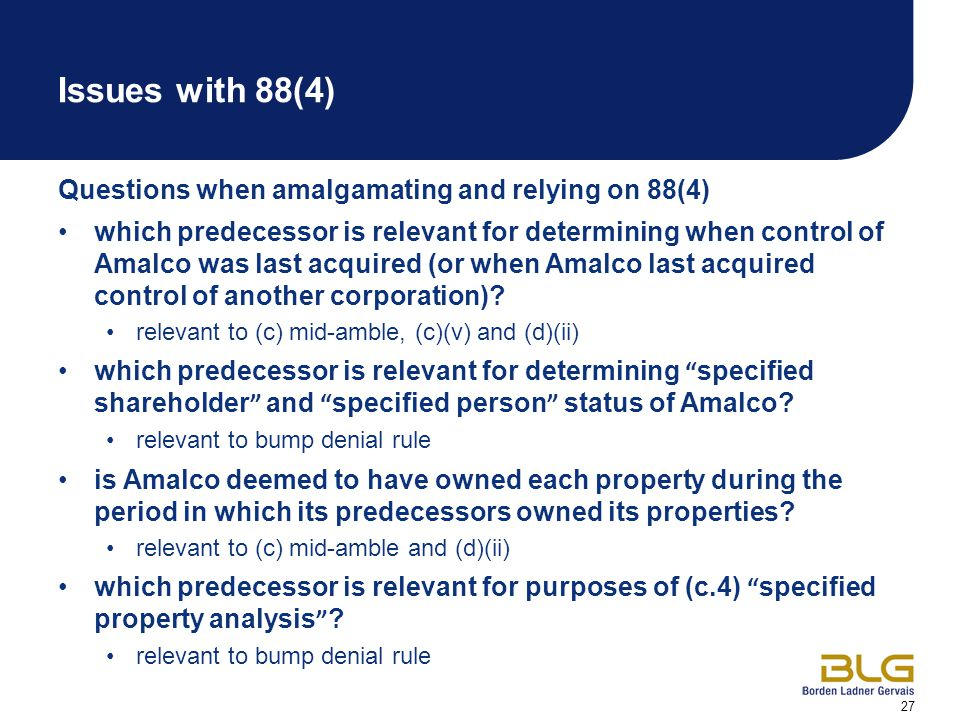27 Issues with 88(4) Questions when amalgamating and relying on 88(4) which predecessor is relevant for determining when control of Amalco was last acquired (or when Amalco last acquired control of another corporation).