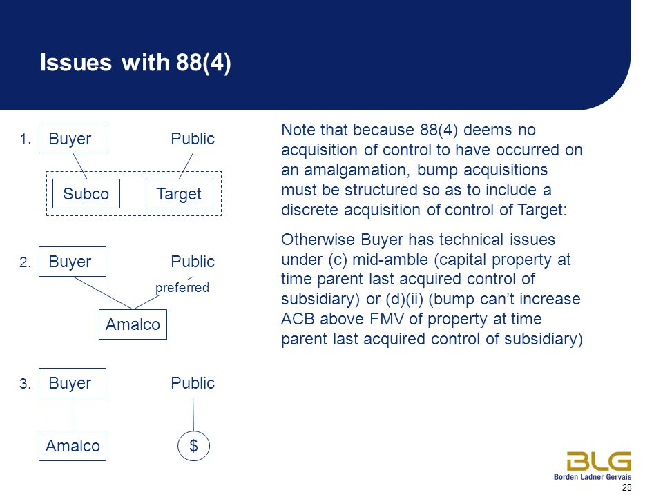 28 Issues with 88(4) Buyer Note that because 88(4) deems no acquisition of control to have occurred on an amalgamation, bump acquisitions must be structured so as to include a discrete acquisition of control of Target: Otherwise Buyer has technical issues under (c) mid-amble (capital property at time parent last acquired control of subsidiary) or (d)(ii) (bump can't increase ACB above FMV of property at time parent last acquired control of subsidiary) 1.