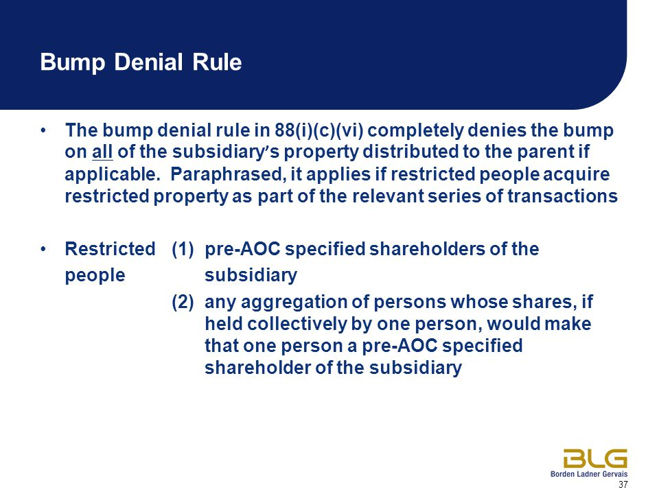 37 Bump Denial Rule The bump denial rule in 88(i)(c)(vi) completely denies the bump on all of the subsidiary ' s property distributed to the parent if applicable.