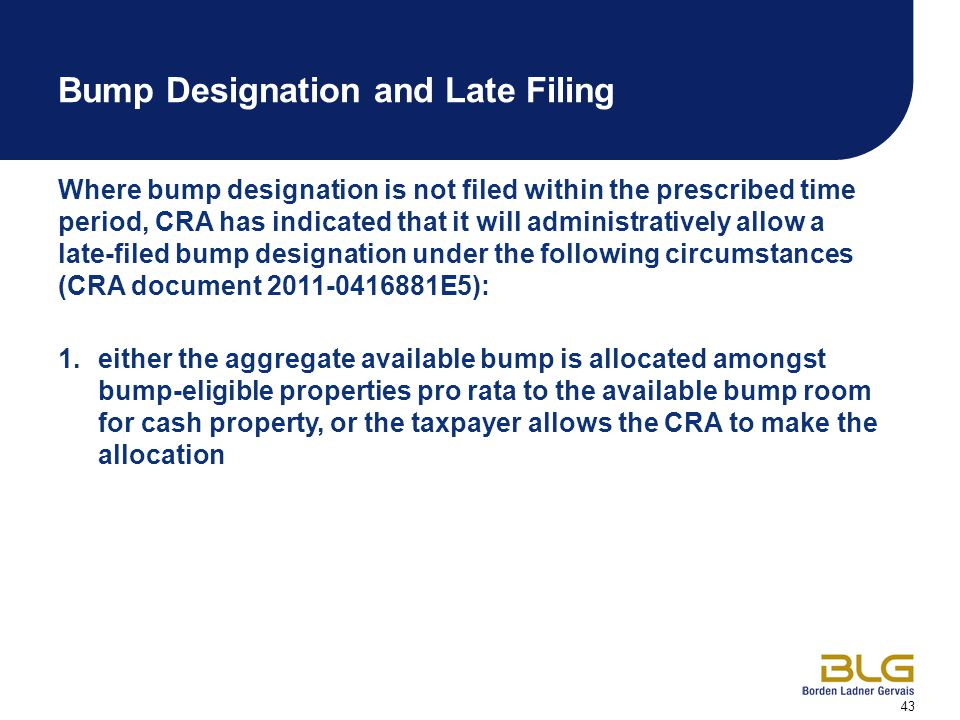 43 Bump Designation and Late Filing Where bump designation is not filed within the prescribed time period, CRA has indicated that it will administratively allow a late-filed bump designation under the following circumstances (CRA document 2011-0416881E5): 1.either the aggregate available bump is allocated amongst bump-eligible properties pro rata to the available bump room for cash property, or the taxpayer allows the CRA to make the allocation