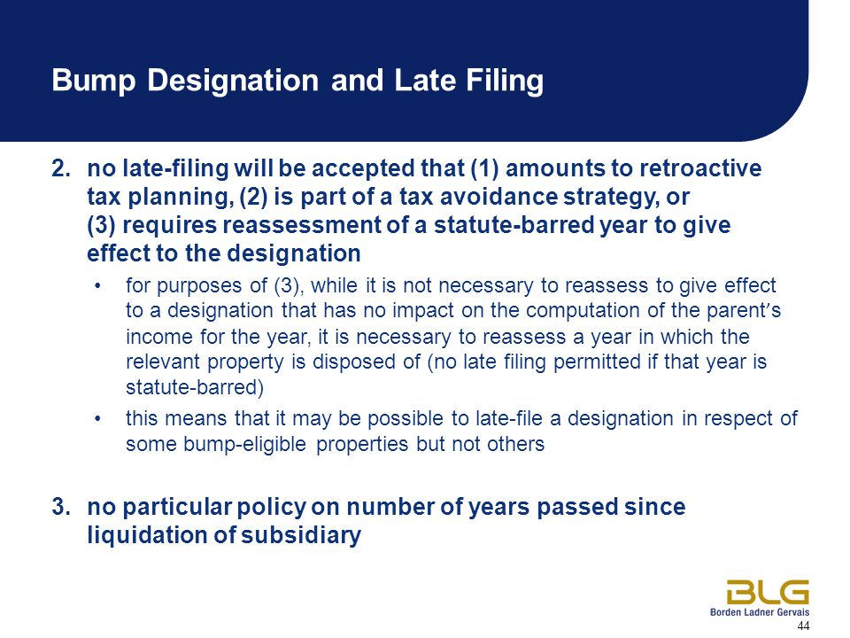 44 Bump Designation and Late Filing 2.no late-filing will be accepted that (1) amounts to retroactive tax planning, (2) is part of a tax avoidance strategy, or (3) requires reassessment of a statute-barred year to give effect to the designation for purposes of (3), while it is not necessary to reassess to give effect to a designation that has no impact on the computation of the parent ' s income for the year, it is necessary to reassess a year in which the relevant property is disposed of (no late filing permitted if that year is statute-barred) this means that it may be possible to late-file a designation in respect of some bump-eligible properties but not others 3.no particular policy on number of years passed since liquidation of subsidiary