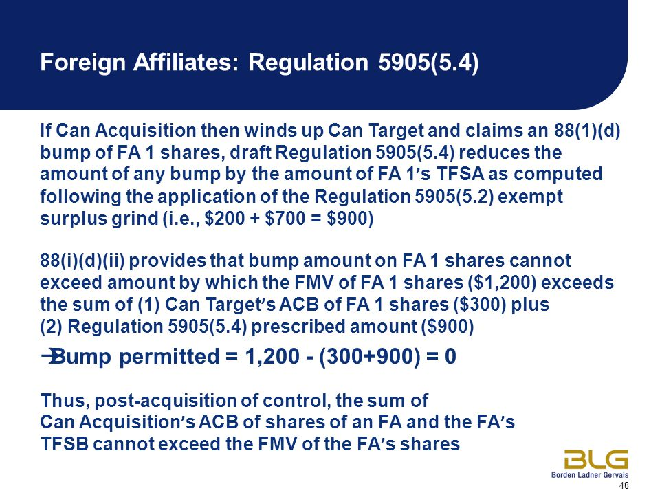 48 Foreign Affiliates: Regulation 5905(5.4) If Can Acquisition then winds up Can Target and claims an 88(1)(d) bump of FA 1 shares, draft Regulation 5905(5.4) reduces the amount of any bump by the amount of FA 1 ' s TFSA as computed following the application of the Regulation 5905(5.2) exempt surplus grind (i.e., $200 + $700 = $900) 88(i)(d)(ii) provides that bump amount on FA 1 shares cannot exceed amount by which the FMV of FA 1 shares ($1,200) exceeds the sum of (1) Can Target ' s ACB of FA 1 shares ($300) plus (2) Regulation 5905(5.4) prescribed amount ($900)  Bump permitted = 1,200 - (300+900) = 0 Thus, post-acquisition of control, the sum of Can Acquisition ' s ACB of shares of an FA and the FA ' s TFSB cannot exceed the FMV of the FA ' s shares