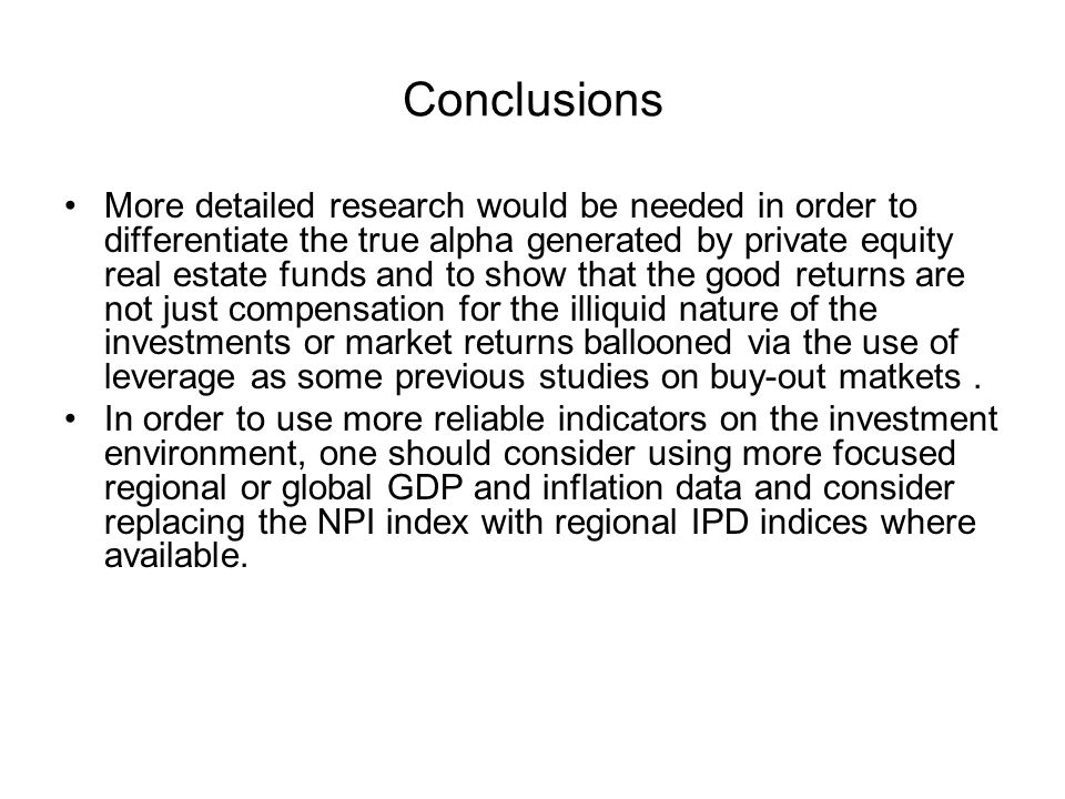 Conclusions More detailed research would be needed in order to differentiate the true alpha generated by private equity real estate funds and to show that the good returns are not just compensation for the illiquid nature of the investments or market returns ballooned via the use of leverage as some previous studies on buy-out matkets.