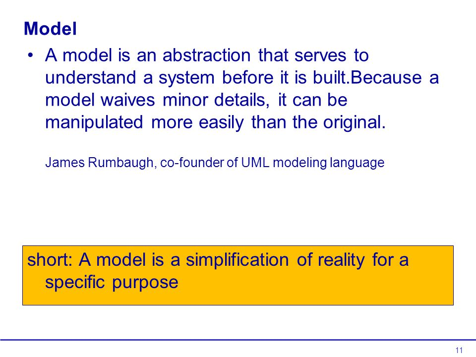 11 Model A model is an abstraction that serves to understand a system before it is built.Because a model waives minor details, it can be manipulated more easily than the original.