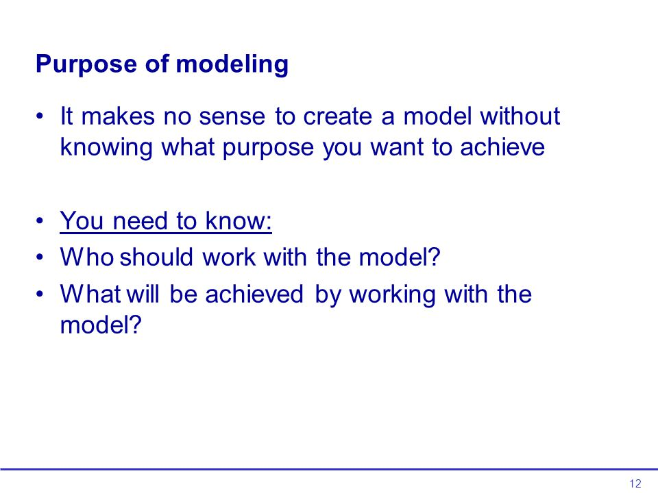 12 Purpose of modeling It makes no sense to create a model without knowing what purpose you want to achieve You need to know: Who should work with the model.