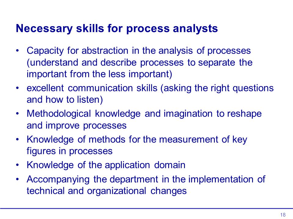 18 Necessary skills for process analysts Capacity for abstraction in the analysis of processes (understand and describe processes to separate the important from the less important) excellent communication skills (asking the right questions and how to listen) Methodological knowledge and imagination to reshape and improve processes Knowledge of methods for the measurement of key figures in processes Knowledge of the application domain Accompanying the department in the implementation of technical and organizational changes