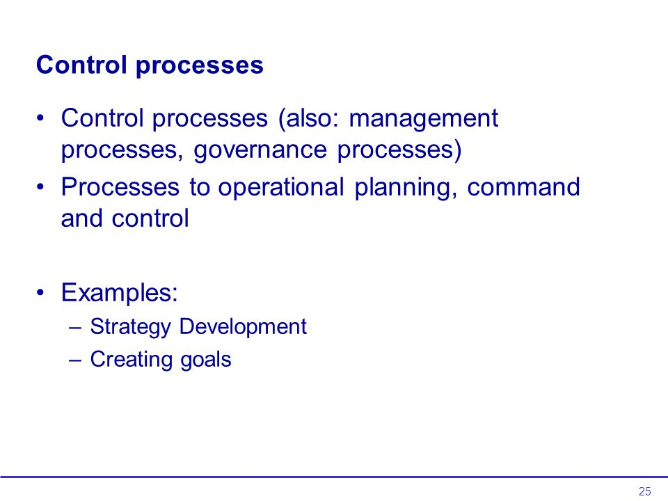 25 Control processes Control processes (also: management processes, governance processes) Processes to operational planning, command and control Examples: –Strategy Development –Creating goals