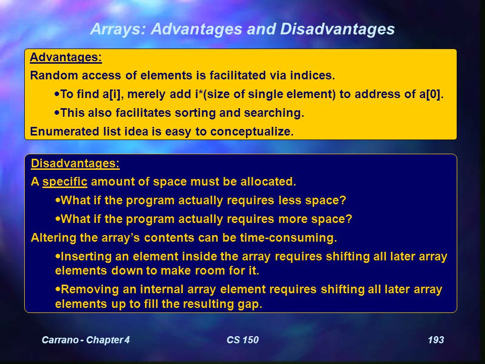 Carrano - Chapter 4CS 150193 Arrays: Advantages and Disadvantages Advantages: Random access of elements is facilitated via indices.