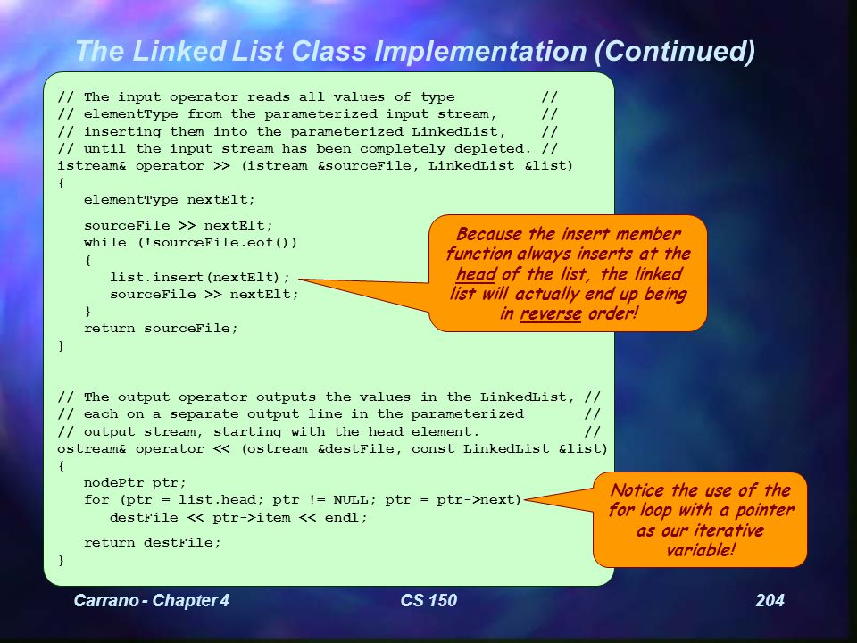 Carrano - Chapter 4CS 150204 The Linked List Class Implementation (Continued) // The input operator reads all values of type // // elementType from the parameterized input stream, // // inserting them into the parameterized LinkedList, // // until the input stream has been completely depleted.