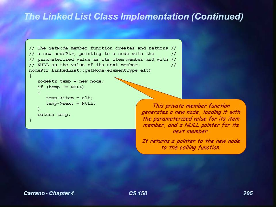 Carrano - Chapter 4CS 150205 The Linked List Class Implementation (Continued) // The getNode member function creates and returns // // a new nodePtr, pointing to a node with the // // parameterized value as its item member and with // // NULL as the value of its next member.